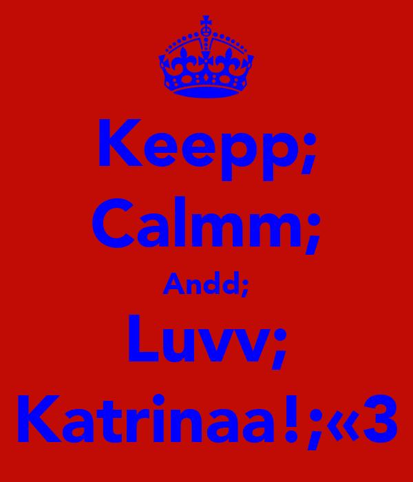 Keepp; Calmm; Andd; Luvv; Katrinaa!;«3