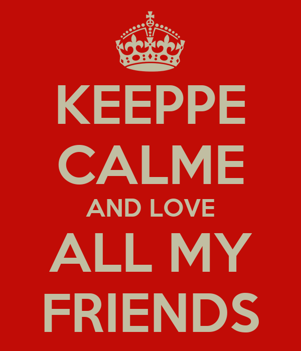 KEEPPE CALME AND LOVE ALL MY FRIENDS