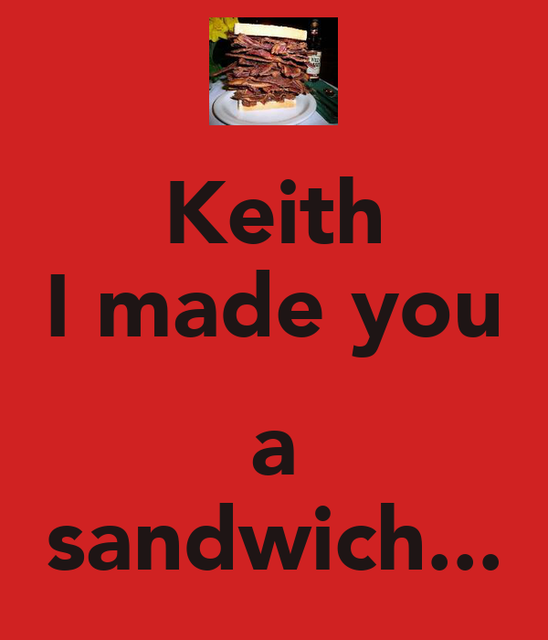 Keith I made you  a sandwich...