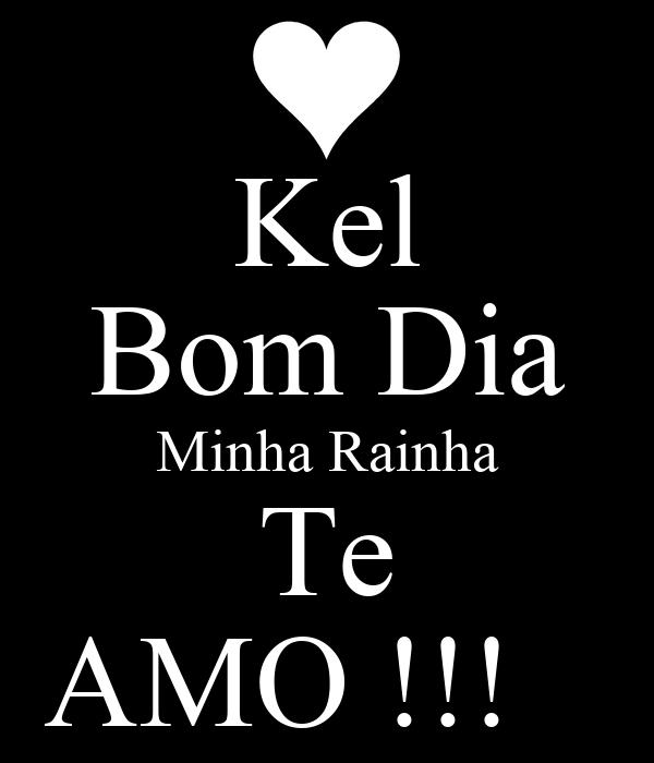 Kel Bom Dia Minha Rainha Te AMO !!!