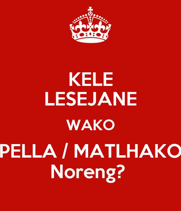 KELE LESEJANE WAKO PELLA / MATLHAKO Noreng?