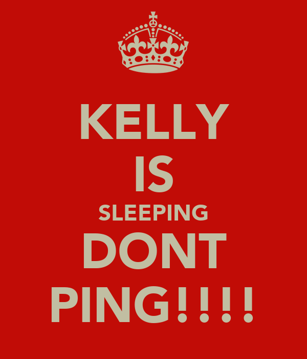 KELLY IS SLEEPING DONT PING!!!!