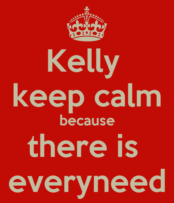 Kelly  keep calm because there is  everyneed