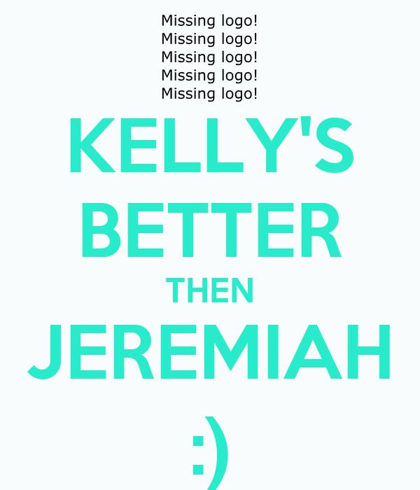 KELLY'S BETTER THEN JEREMIAH :)