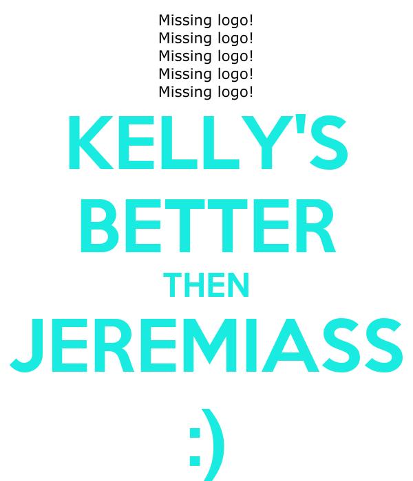 KELLY'S BETTER THEN JEREMIASS :)