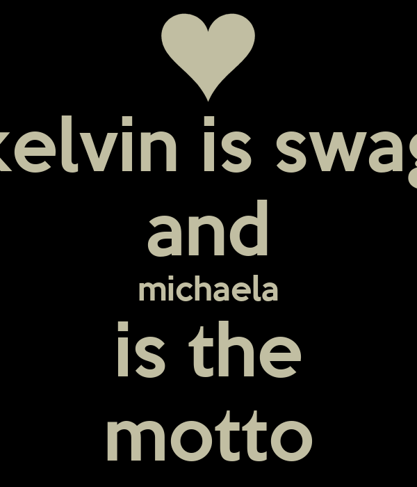 kelvin is swag and michaela is the motto