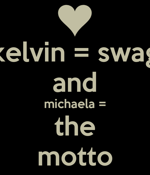 kelvin = swag and michaela = the motto