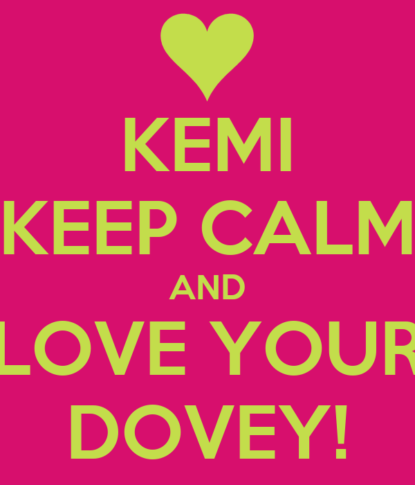 KEMI KEEP CALM AND LOVE YOUR DOVEY!