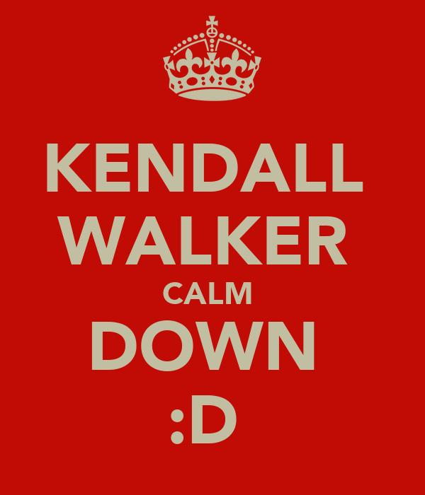 KENDALL  WALKER  CALM  DOWN  :D