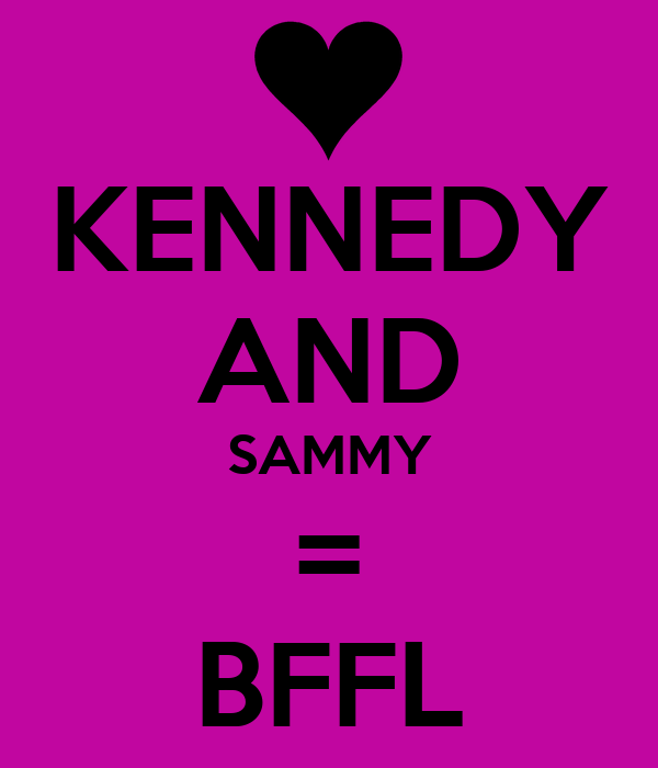 KENNEDY AND SAMMY = BFFL