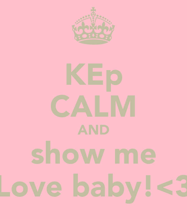 KEp CALM AND show me Love baby!<3