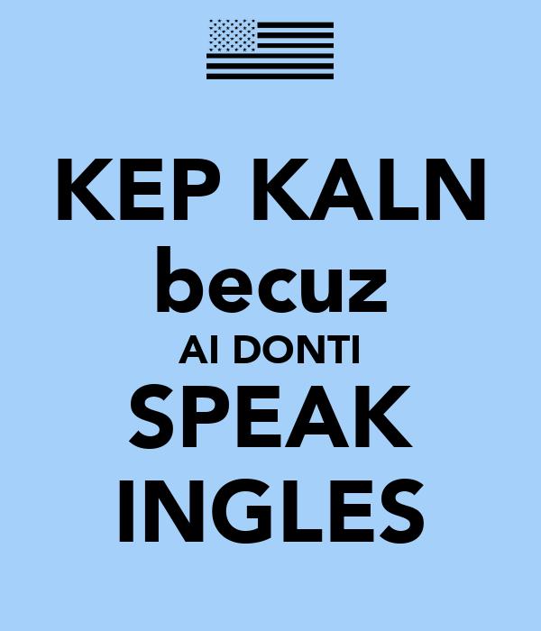KEP KALN becuz AI DONTI SPEAK INGLES