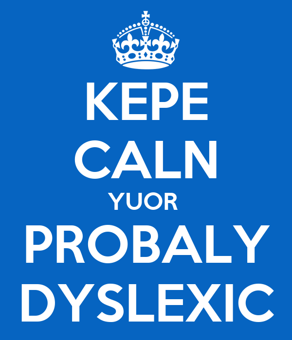 KEPE CALN YUOR  PROBALY DYSLEXIC