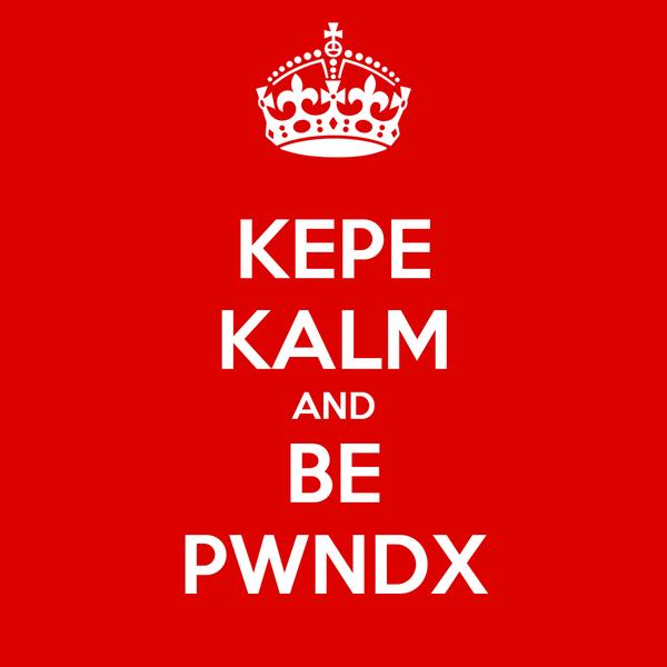 KEPE KALM AND BE PWNDX