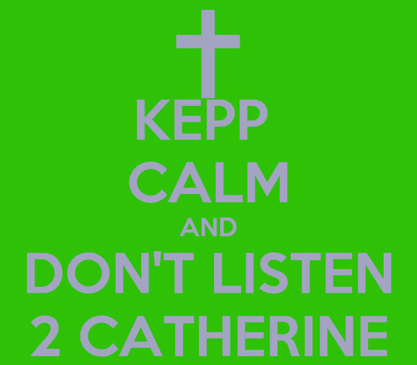 KEPP  CALM AND DON'T LISTEN 2 CATHERINE