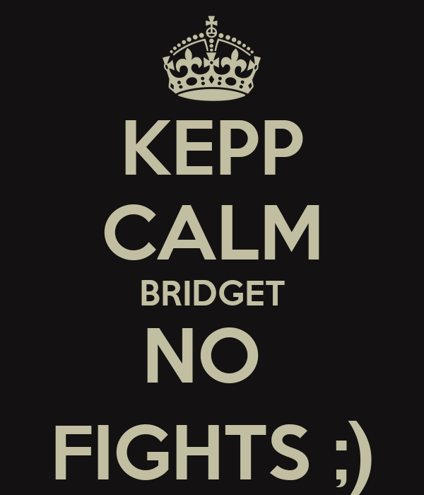 KEPP CALM BRIDGET NO  FIGHTS ;)