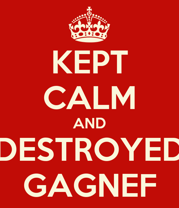 KEPT CALM AND DESTROYED GAGNEF