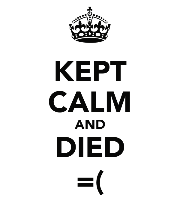 KEPT CALM AND DIED =(