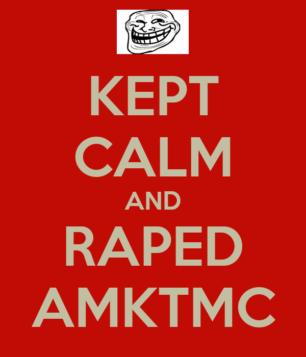 KEPT CALM AND RAPED AMKTMC