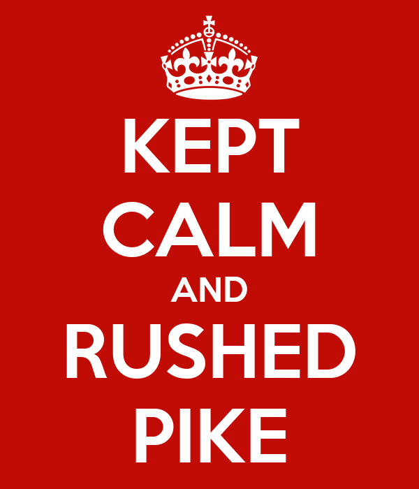 KEPT CALM AND RUSHED PIKE