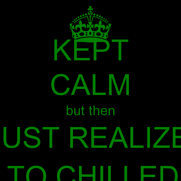 KEPT CALM but then I JUST REALIZED IM TO CHILLED :-)