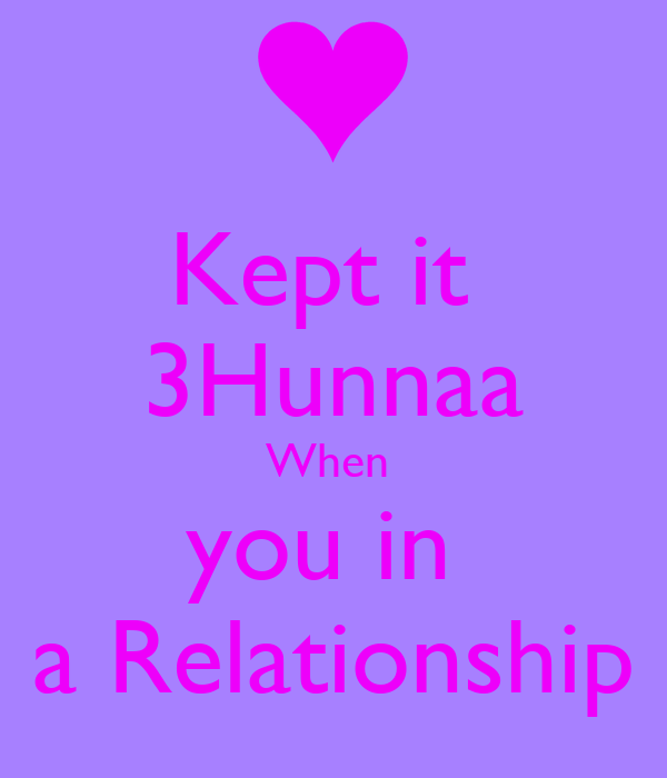 Kept it  3Hunnaa When  you in  a Relationship