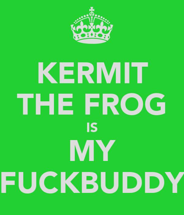 KERMIT THE FROG IS MY FUCKBUDDY