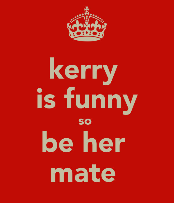kerry  is funny so  be her  mate