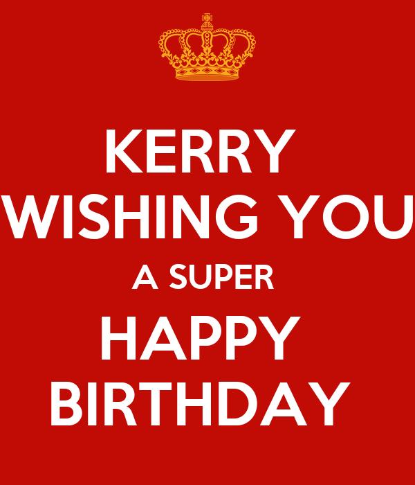 KERRY  WISHING YOU A SUPER  HAPPY  BIRTHDAY