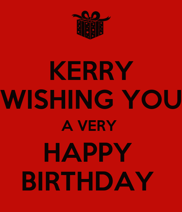KERRY WISHING YOU A VERY  HAPPY  BIRTHDAY