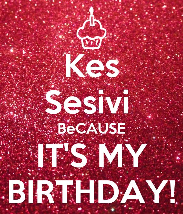 Kes Sesivi  BeCAUSE IT'S MY BIRTHDAY!