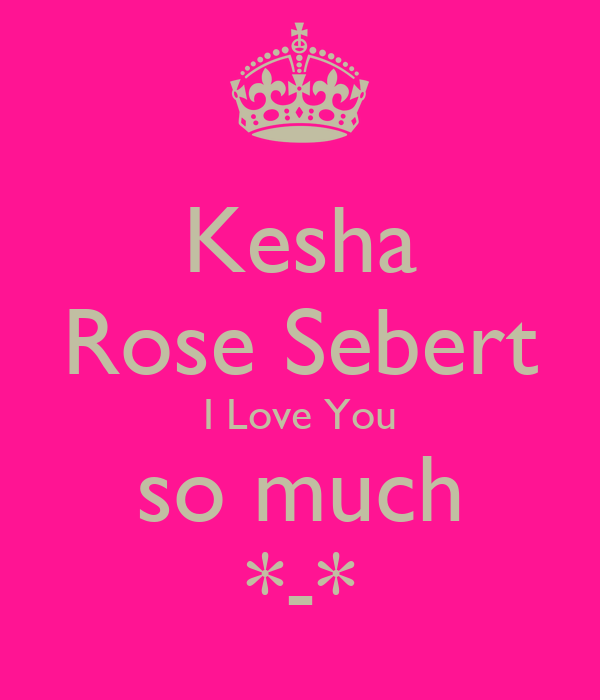 Kesha Rose Sebert I Love You so much *-*