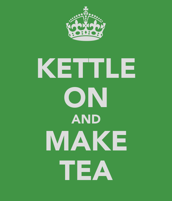 KETTLE ON AND MAKE TEA