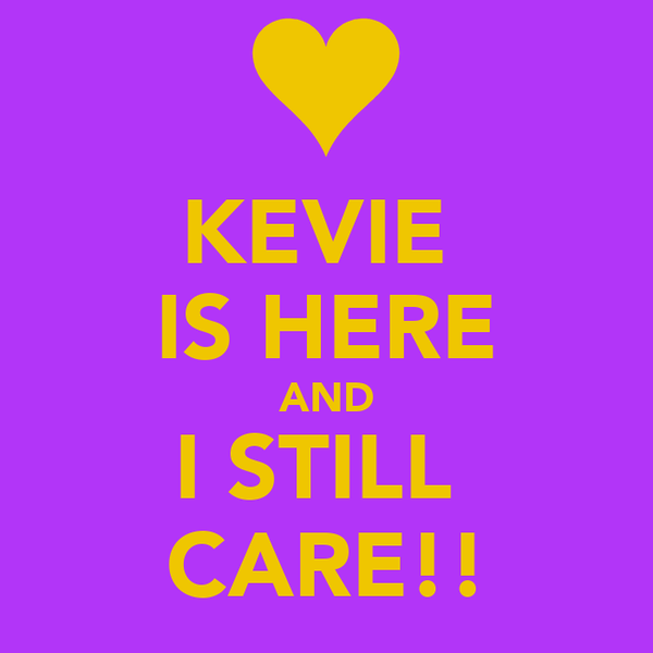 KEVIE  IS HERE AND I STILL  CARE!!
