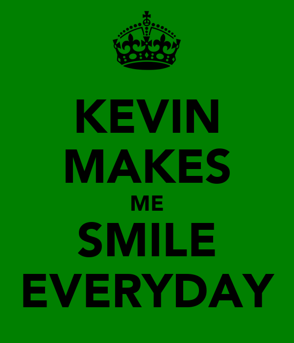 KEVIN MAKES ME SMILE EVERYDAY