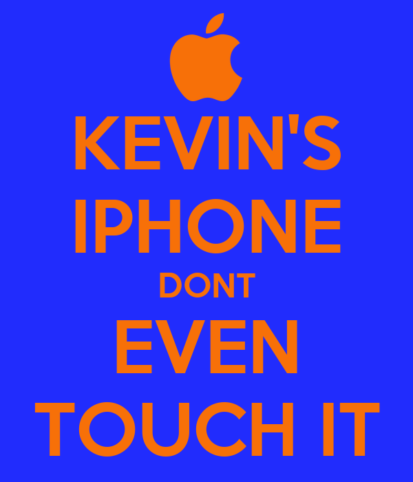KEVIN'S IPHONE DONT EVEN TOUCH IT
