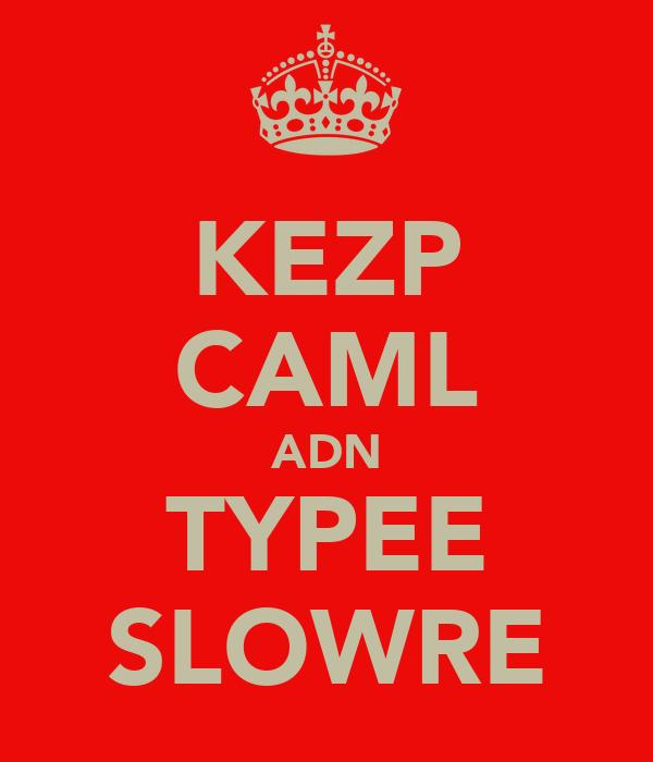 KEZP CAML ADN TYPEE SLOWRE