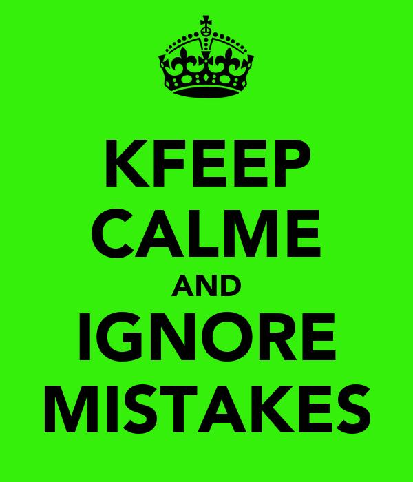 KFEEP CALME AND IGNORE MISTAKES