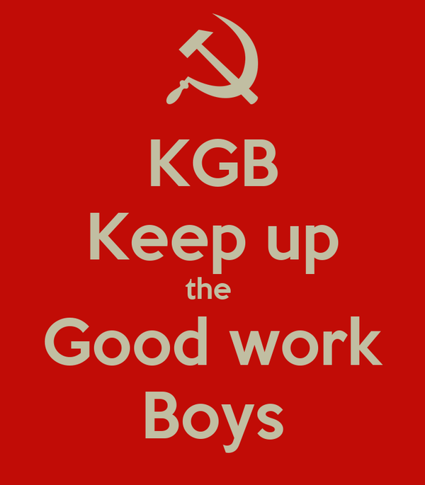 KGB Keep up the  Good work Boys