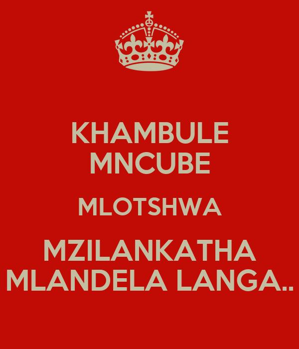 KHAMBULE MNCUBE MLOTSHWA MZILANKATHA MLANDELA LANGA..