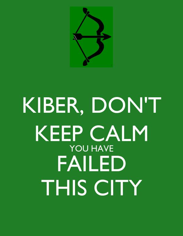 KIBER, DON'T KEEP CALM YOU HAVE FAILED THIS CITY