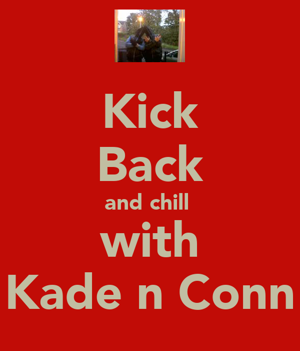 Kick Back and chill  with Kade n Conn