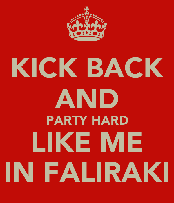 KICK BACK AND PARTY HARD LIKE ME IN FALIRAKI