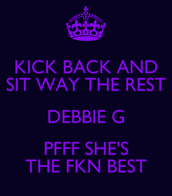 KICK BACK AND SIT WAY THE REST DEBBIE G PFFF SHE'S THE FKN BEST