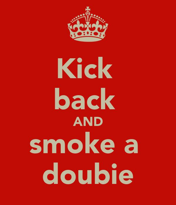 Kick  back  AND smoke a  doubie