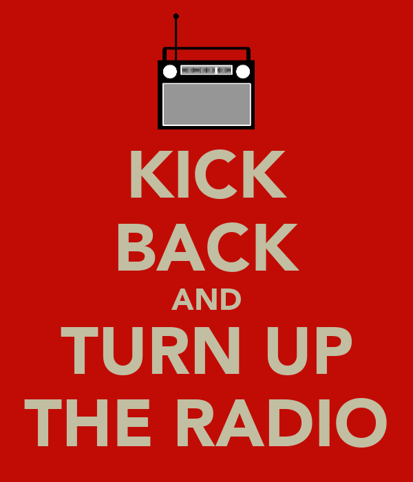 KICK BACK AND TURN UP THE RADIO