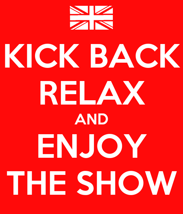 KICK BACK RELAX AND ENJOY THE SHOW
