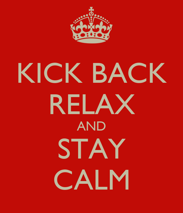 KICK BACK RELAX AND STAY CALM