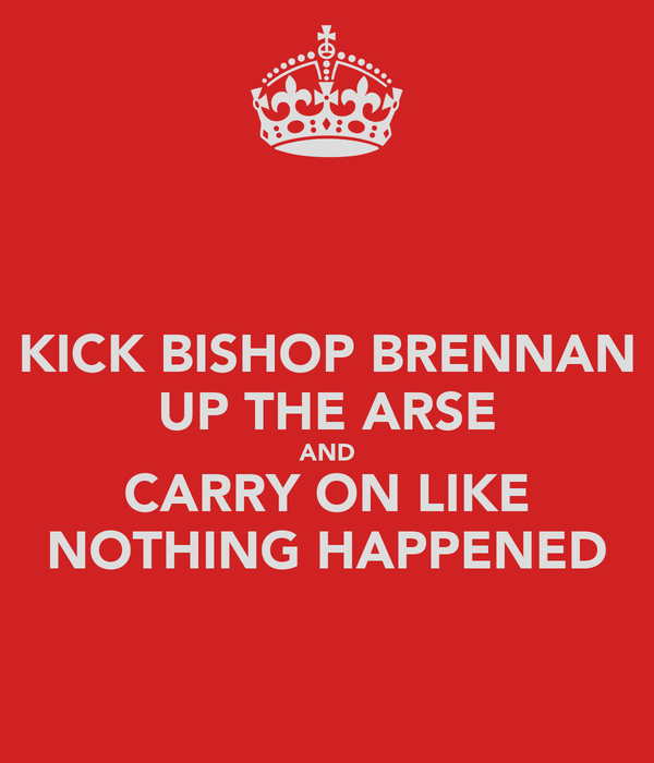 KICK BISHOP BRENNAN UP THE ARSE AND CARRY ON LIKE NOTHING HAPPENED