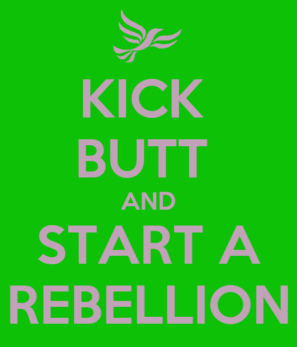 KICK  BUTT  AND START A REBELLION